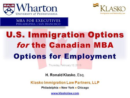 U.S. Immigration Options for the Canadian MBA Options for Employment Thursday, February 12, 2015 H. Ronald Klasko, Esq. Klasko Immigration Law Partners,