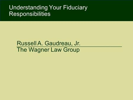 Copyright 2009. Moody, Famiglietti & Andronico, LLP. All Rights Reserved. Russell A. Gaudreau, Jr. The Wagner Law Group Understanding Your Fiduciary Responsibilities.