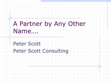A Partner by Any Other Name…. Peter Scott Peter Scott Consulting.