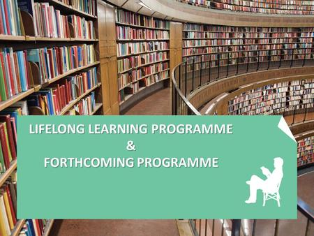 LIFELONG LEARNING PROGRAMME & FORTHCOMING PROGRAMME.