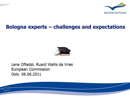 Lene Oftedal, Ruard Wallis de Vries European Commission Oslo 06.06.2011 Bologna experts – challenges and expectations.