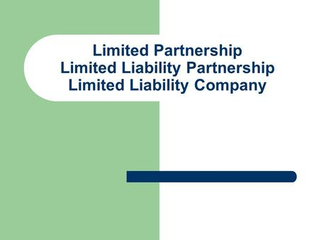 Limited Partnership Limited Liability Partnership Limited Liability Company.