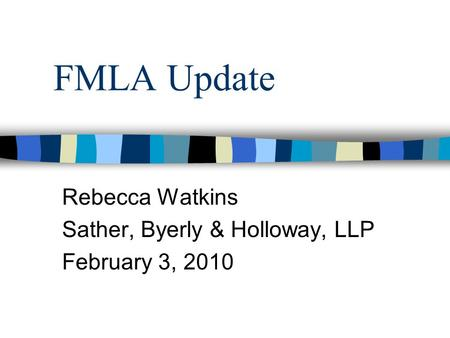 FMLA Update Rebecca Watkins Sather, Byerly & Holloway, LLP February 3, 2010.