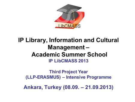 IP Library, Information and Cultural Management – Academic Summer School IP LibCMASS 2013 Third Project Year (LLP-ERASMUS) – Intensive Programme Ankara,