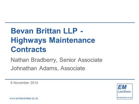Www.emlawshare.co.uk Bevan Brittan LLP- Highways Maintenance Contracts Nathan Bradberry, Senior Associate Johnathan Adams, Associate 6 November 2014.