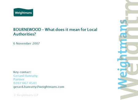 © Weightmans LLP BOURNEWOOD – What does it mean for Local Authorities? Key contact: Gerard Hanratty Partner 0207 067 4541