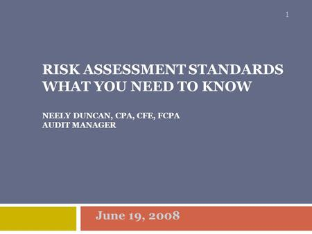 Risk Assessment Standards What You Need To Know NEELY DUNCAN, CPA, CFE, FCPA AUDIT mANAGER June 19, 2008.