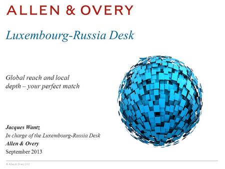 © Allen & Overy 2013 Global reach and local depth – your perfect match Luxembourg-Russia Desk Jacques Wantz In charge of the Luxembourg-Russia Desk Allen.