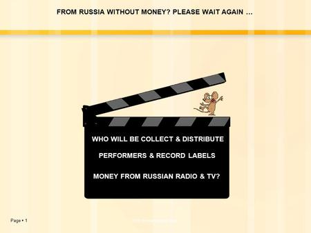 Page  1http://www.kondrin.com MONEY FROM RUSSIAN RADIO & TV? PERFORMERS & RECORD LABELS WHO WILL BE COLLECT & DISTRIBUTE FROM RUSSIA WITHOUT MONEY? PLEASE.
