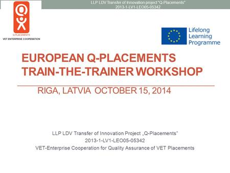 "EUROPEAN Q-PLACEMENTS TRAIN-THE-TRAINER WORKSHOP RIGA, LATVIA OCTOBER 15, 2014 LLP LDV Transfer of Innovation Project ""Q-Placements"" 2013-1-LV1-LEO05-05342."