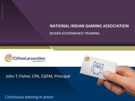 ©2014 CliftonLarsonAllen LLP Continuous learning in action NATIONAL INDIAN GAMING ASSOCIATION BOARD GOVERNANCE TRAINING John T. Fisher, CPA, CGFM, Principal.