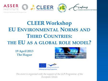 CLEER Workshop EU E NVIRONMENTAL N ORMS AND T HIRD C OUNTRIES : THE EU AS A GLOBAL ROLE MODEL ? 19 April 2013 The Hague The event is organised with the.