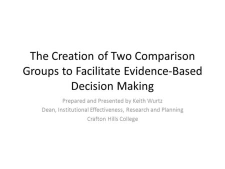 The Creation of Two Comparison Groups to Facilitate Evidence-Based Decision Making Prepared and Presented by Keith Wurtz Dean, Institutional Effectiveness,