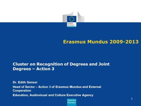 Erasmus Mundus 2009-2013 Cluster on Recognition of Degrees and Joint Degrees – Action 3 Dr. Edith Genser Head of Sector – Action 3 of Erasmus Mundus and.