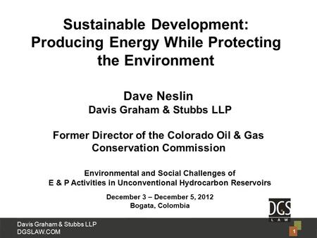 Davis Graham & Stubbs LLP DGSLAW.COM Dave Neslin Davis Graham & Stubbs LLP Former Director of the Colorado Oil & Gas Conservation Commission Environmental.