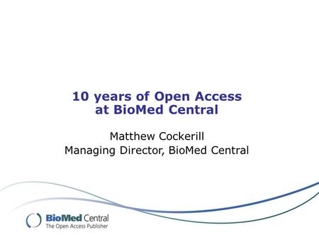 10 years of Open Access at BioMed Central Matthew Cockerill Managing Director, BioMed Central.