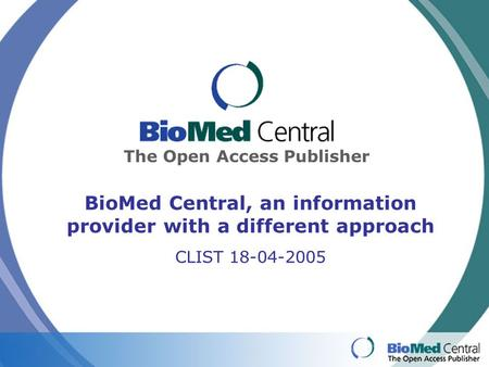 The Open Access Publisher BioMed Central, an information provider with a different approach CLIST 18-04-2005.