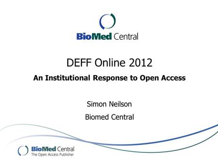 DEFF Online 2012 An Institutional Response to Open Access Simon Neilson Biomed Central.