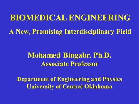 BIOMEDICAL ENGINEERING A New, Promising Interdisciplinary Field Mohamed Bingabr, Ph.D. Associate Professor Department of Engineering and Physics University.