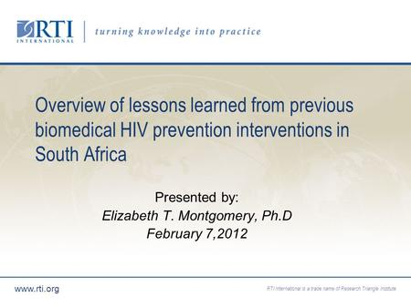 RTI International is a trade name of Research Triangle Institute www.rti.org Overview of lessons learned from previous biomedical HIV prevention interventions.