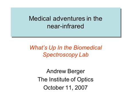 Medical adventures in the near-infrared What's Up In the Biomedical Spectroscopy Lab Andrew Berger The Institute of Optics October 11, 2007.