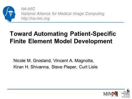 NA-MIC National Alliance for Medical Image Computing  Toward Automating Patient-Specific Finite Element Model Development Nicole M. Grosland,