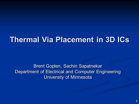 1 Thermal Via Placement in 3D ICs Brent Goplen, Sachin Sapatnekar Department of Electrical and Computer Engineering University of Minnesota.