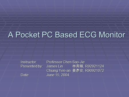 A Pocket PC Based ECG Monitor Instructor: Professor Chen Sao-Jie Presented by: James Lin 林青頤, R92921124 Chiang Yen-an 姜彥安, R90921072 Date:June 15, 2004.