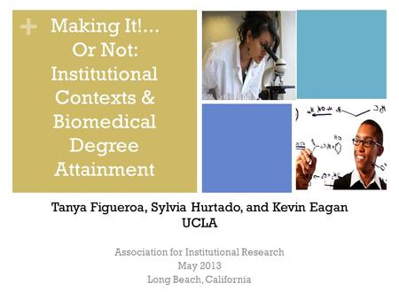 + Association for Institutional Research May 2013 Long Beach, California Making It!... Or Not: Institutional Contexts & Biomedical Degree Attainment Tanya.