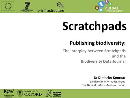 Scratchpads Publishing biodiversity: The interplay between Scratchpads and the Biodiversity Data Journal Dr Dimitrios Koureas Biodiversity Informatics.