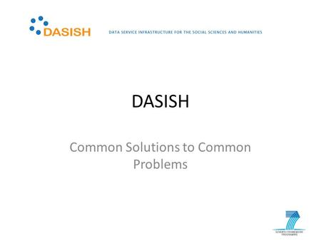 DASISH Common Solutions to Common Problems. DASISH – Data Service Infrastructure for the Social Sciences and Humanities DASISH brings together 5 ESFRI.