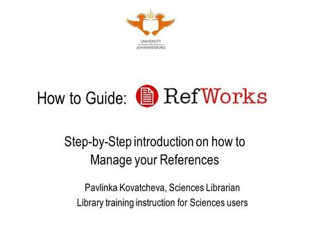 How to Guide: Step-by-Step introduction on how to Manage your References Pavlinka Kovatcheva, Sciences Librarian Library training instruction for Sciences.