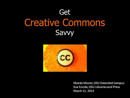 Get Creative Commons Savvy Mandy Misner, OSU Extended Campus Sue Kunda, OSU Libraries and Press March 11, 2013.