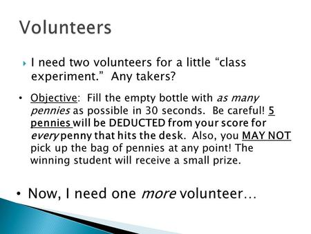 " I need two volunteers for a little ""class experiment."" Any takers? Objective: Fill the empty bottle with as many pennies as possible in 30 seconds. Be."