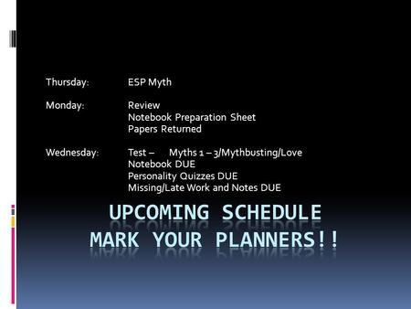 Thursday:ESP Myth Monday:Review Notebook Preparation Sheet Papers Returned Wednesday:Test – Myths 1 – 3/Mythbusting/Love Notebook DUE Personality Quizzes.