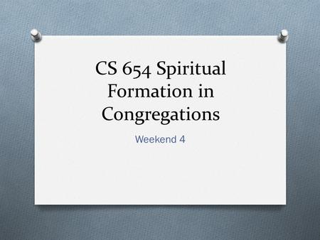 CS 654 Spiritual Formation in Congregations Weekend 4.