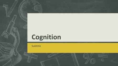Cognition Subtitle. Memory Encoding, Storing and Retrieving knowledge.