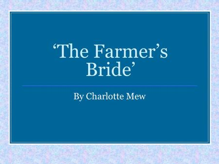 'The Farmer's Bride' By Charlotte Mew. Opening Relationship Devices Emotions Rhythm/rhyme Consider ORDERLESS Language Ending Structure Speaker.
