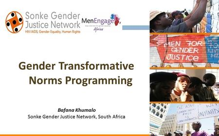 Gender Transformative Norms Programming Bafana Khumalo Sonke Gender Justice Network, South Africa.