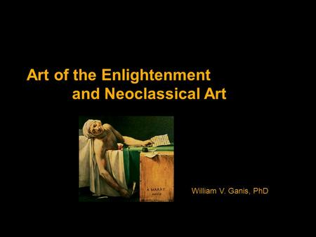 Art of the Enlightenment and Neoclassical Art William V. Ganis, PhD.