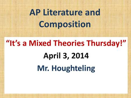 "AP Literature and Composition ""It's a Mixed Theories Thursday!"" April 3, 2014 Mr. Houghteling."