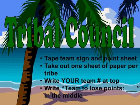 "Tape team sign and point sheet Take out one sheet of paper per tribe Write YOUR team # at top Write ""Team to lose points: ___"" in the middle."