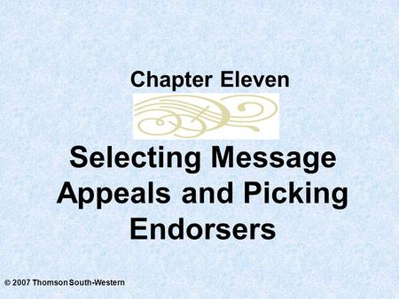  2007 Thomson South-Western Selecting Message Appeals and Picking Endorsers Chapter Eleven.
