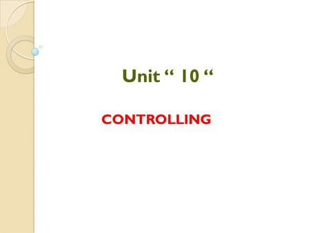 "Unit "" 10 "" CONTROLLING. Controlling Final step in the management process: actions taken to ensure that actual outcomes are consistent with those Planned."