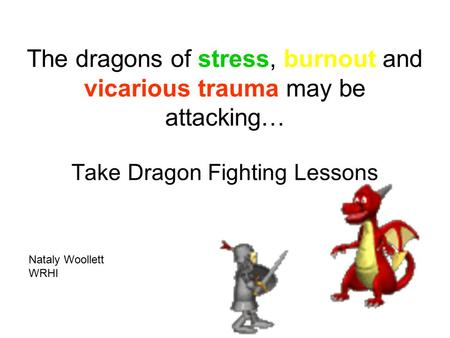 The dragons of stress, burnout and vicarious trauma may be attacking… Take Dragon Fighting Lessons Nataly Woollett WRHI.