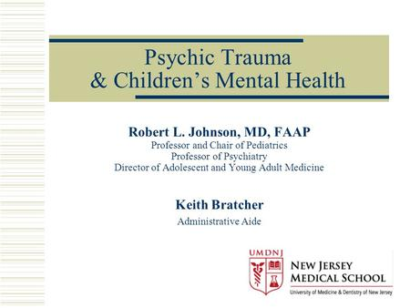 Psychic Trauma & Children's Mental Health Robert L. Johnson, MD, FAAP Professor and Chair of Pediatrics Professor of Psychiatry Director of Adolescent.