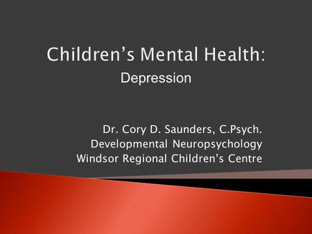 Children's Mental Health: Dr. Cory D. Saunders, C.Psych. Developmental Neuropsychology Windsor Regional Children's Centre Depression.