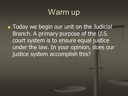 Warm up Today we begin our unit on the Judicial Branch. A primary purpose of the U.S. court system is to ensure equal justice under the law. In your opinion,