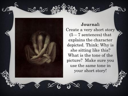 Journal: Create a very short story (5 – 7 sentences) that explains the character depicted. Think: Why is she sitting like this? What is the tone of the.