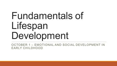 Fundamentals of Lifespan Development OCTOBER 1 – EMOTIONAL AND SOCIAL DEVELOPMENT IN EARLY CHILDHOOD.